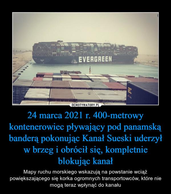 24 marca 2021 r. 400-metrowy kontenerowiec pływający pod panamską banderą pokonując Kanał Sueski uderzył w brzeg i obrócił się, kompletnie blokując kanał – Mapy ruchu morskiego wskazują na powstanie wciąż powiększającego się korka ogromnych transportowców, które nie mogą teraz wpłynąć do kanału