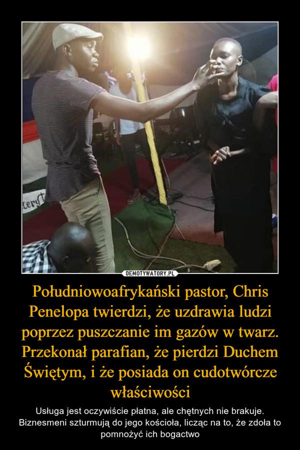 Południowoafrykański pastor, Chris Penelopa twierdzi, że uzdrawia ludzi poprzez puszczanie im gazów w twarz. Przekonał parafian, że pierdzi Duchem Świętym, i że posiada on cudotwórcze właściwości – Usługa jest oczywiście płatna, ale chętnych nie brakuje. Biznesmeni szturmują do jego kościoła, licząc na to, że zdoła to pomnożyć ich bogactwo