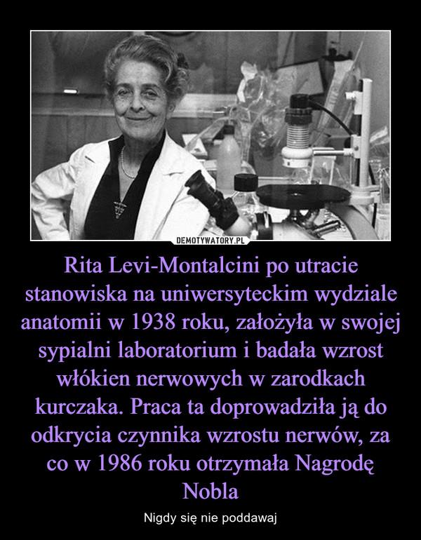 Rita Levi-Montalcini po utracie stanowiska na uniwersyteckim wydziale anatomii w 1938 roku, założyła w swojej sypialni laboratorium i badała wzrost włókien nerwowych w zarodkach kurczaka. Praca ta doprowadziła ją do odkrycia czynnika wzrostu nerwów, za co w 1986 roku otrzymała Nagrodę Nobla – Nigdy się nie poddawaj