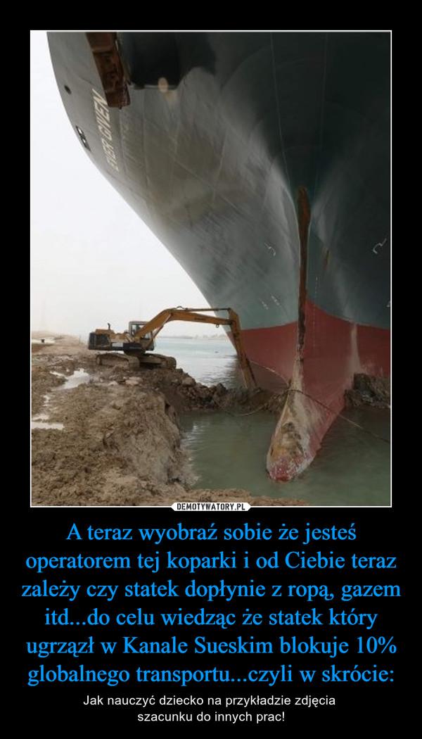 A teraz wyobraź sobie że jesteś operatorem tej koparki i od Ciebie teraz zależy czy statek dopłynie z ropą, gazem itd...do celu wiedząc że statek który ugrzązł w Kanale Sueskim blokuje 10% globalnego transportu...czyli w skrócie: – Jak nauczyć dziecko na przykładzie zdjęcia szacunku do innych prac!