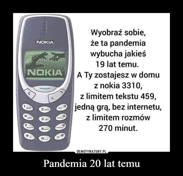 Pandemia 20 lat temu –  Wyobraź sobie,że ta pandemiawybucha jakieś19 lat temu.NOKIANOKIAA Ty zostajesz w domuz nokia 3310,z limitem tekstu 459,jedną grą, bez internetu,det2 abez limitem rozmówmne5270 minut.8 uvOEMOTYWATORY.PLPandemia 20 lat temu