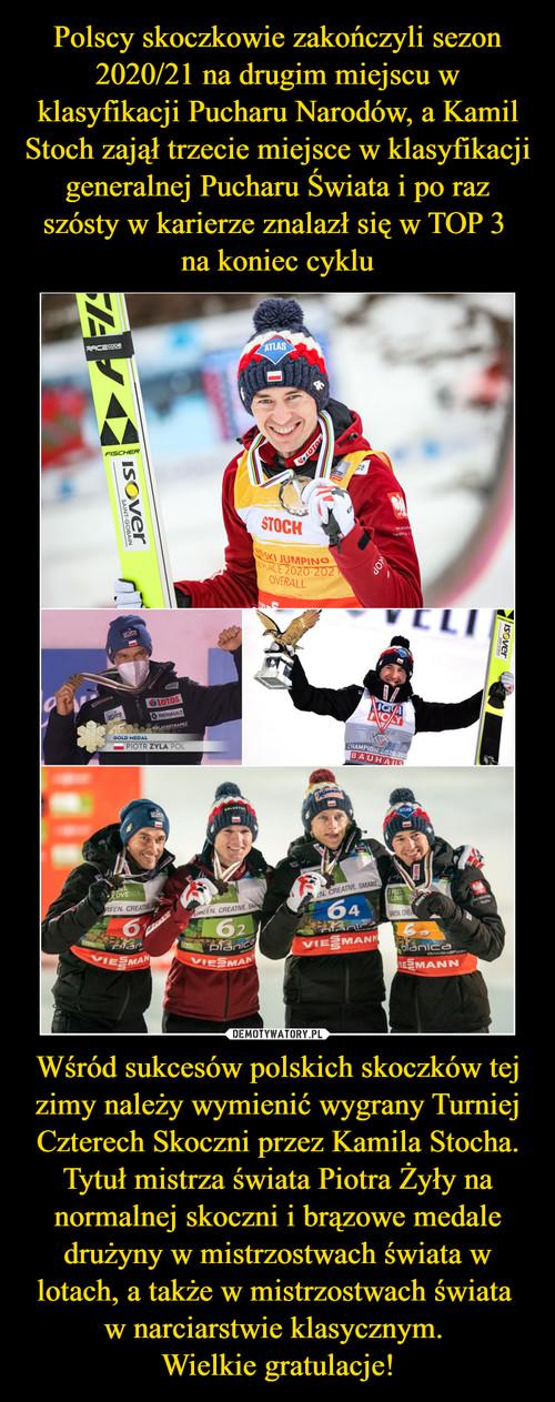 Polscy skoczkowie zakończyli sezon 2020/21 na drugim miejscu w klasyfikacji Pucharu Narodów, a Kamil Stoch zajął trzecie miejsce w klasyfikacji generalnej Pucharu Świata i po raz szósty w karierze znalazł się w TOP 3  na koniec cyklu Wśród sukcesów polskich skoczków tej zimy należy wymienić wygrany Turniej Czterech Skoczni przez Kamila Stocha. Tytuł mistrza świata Piotra Żyły na normalnej skoczni i brązowe medale drużyny w mistrzostwach świata w lotach, a także w mistrzostwach świata  w narciarstwie klasycznym.  Wielkie gratulacje!