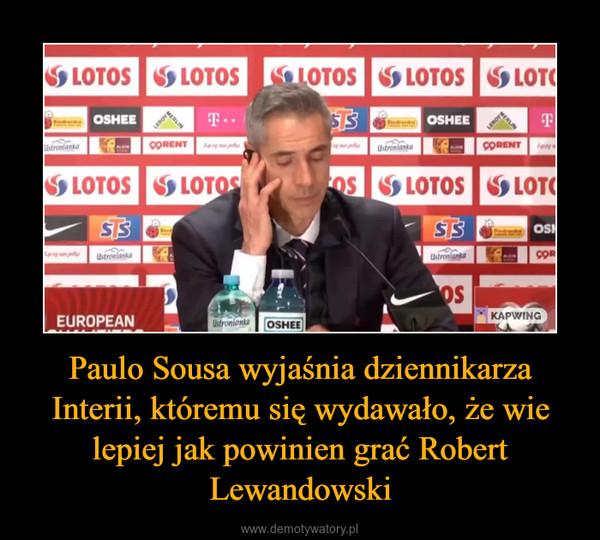 Paulo Sousa wyjaśnia dziennikarza Interii, któremu się wydawało, że wie lepiej jak powinien grać Robert Lewandowski –