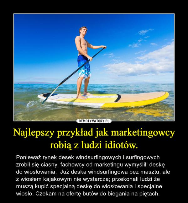 Najlepszy przykład jak marketingowcy robią z ludzi idiotów. – Ponieważ rynek desek windsurfingowych i surfingowych zrobił się ciasny, fachowcy od marketingu wymyślili deskę do wiosłowania.  Już deska windsurfingowa bez masztu, ale z wiosłem kajakowym nie wystarcza; przekonali ludzi że muszą kupić specjalną deskę do wiosłowania i specjalne wiosło. Czekam na ofertę butów do biegania na piętach.