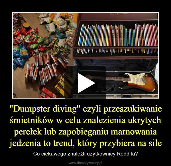 """""""Dumpster diving"""" czyli przeszukiwanie śmietników w celu znalezienia ukrytych perełek lub zapobieganiu marnowania jedzenia to trend, który przybiera na sile – Co ciekawego znaleźli użytkownicy Reddita?"""