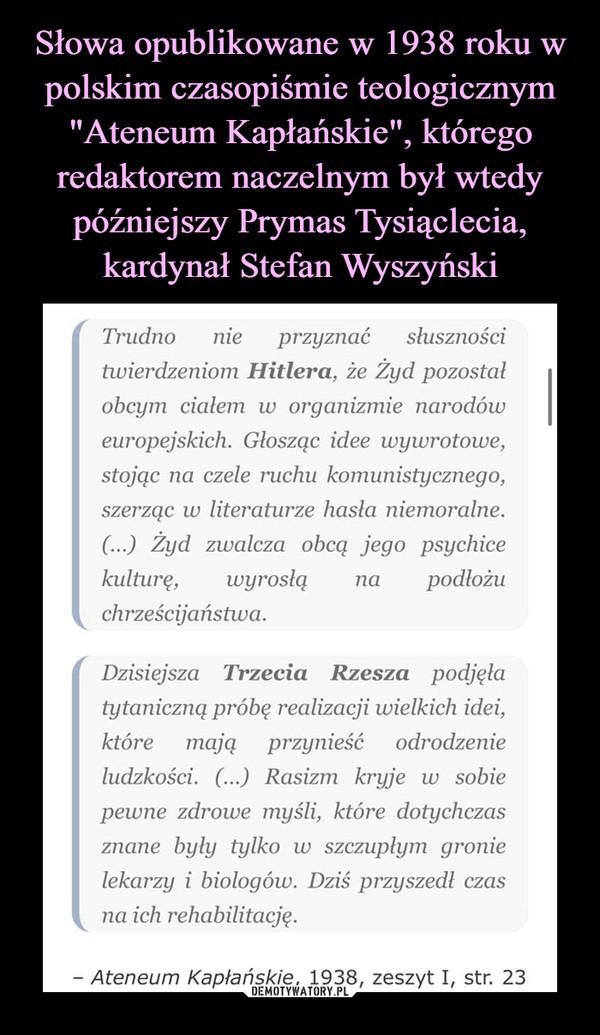 –  Trudno nie przyznać słusznościtiuierdzeiiiom Hitlera, że Żyd pozostałobcym ciałem w organizmie narodóweuropejskich. Głosząc idee wywrotowe,stojąc na czele ruchu komunistycznego,szerząc w literaturze hasła niemoralne.(...) Żyd zwalcza obcą jego psychicekulturę, wyrosłą na podłożuch rześcija ństiua.Dzisiejsza Trzecia Rzesza podjęłatytaniczną próbę realizacji wielkich idei,które mają przynieść odrodzenieludzkości. (...) Rasizm kryje w sobiepewne zdrowe myśli, które dotychczasznane były tylko w szczupłym gronielekarzy i biologów. Dziś przyszedł czasna ich rehabiłitację.- Ateneum Kapłańskie, 1938, zeszyt I, str. 23