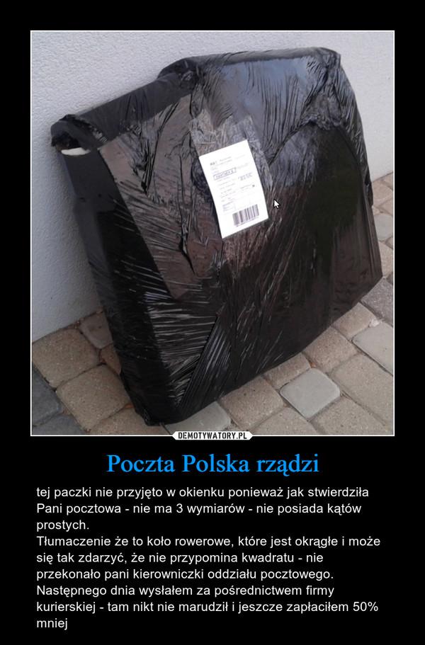 Poczta Polska rządzi – tej paczki nie przyjęto w okienku ponieważ jak stwierdziła Pani pocztowa - nie ma 3 wymiarów - nie posiada kątów prostych.Tłumaczenie że to koło rowerowe, które jest okrągłe i może się tak zdarzyć, że nie przypomina kwadratu - nie przekonało pani kierowniczki oddziału pocztowego.Następnego dnia wysłałem za pośrednictwem firmy kurierskiej - tam nikt nie marudził i jeszcze zapłaciłem 50% mniej