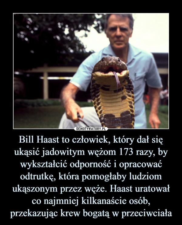 Bill Haast to człowiek, który dał się ukąsić jadowitym wężom 173 razy, by wykształcić odporność i opracować odtrutkę, która pomogłaby ludziom ukąszonym przez węże. Haast uratował co najmniej kilkanaście osób, przekazując krew bogatą w przeciwciała –