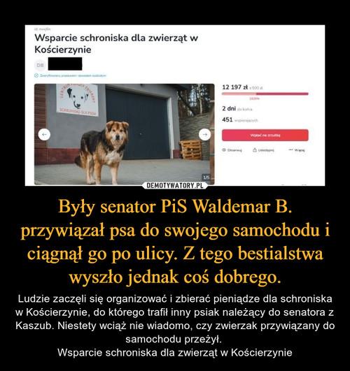 Były senator PiS Waldemar B. przywiązał psa do swojego samochodu i ciągnął go po ulicy. Z tego bestialstwa wyszło jednak coś dobrego.