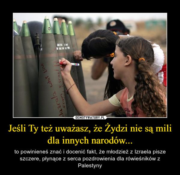 Jeśli Ty też uważasz, że Żydzi nie są mili dla innych narodów... – to powinieneś znać i docenić fakt, że młodzież z Izraela pisze szczere, płynące z serca pozdrowienia dla rówieśników z Palestyny