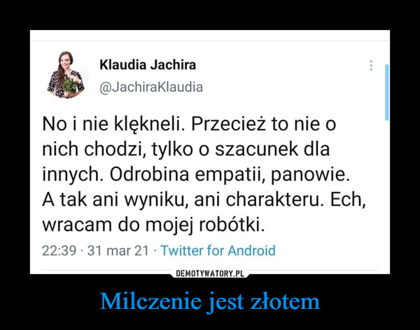 Milczenie jest złotem –  Klaudia Jachira@JachiraKlaudiaNo i nie klęknęli. Przecież to nie onich chodzi, tylko o szacunek dlainnych. Odrobina empatii, panowie.A tak ani wyniku, ani charakteru. Ech,wracam do mojej robótki.22:39-31 mar 21 ■ Twitter for Android