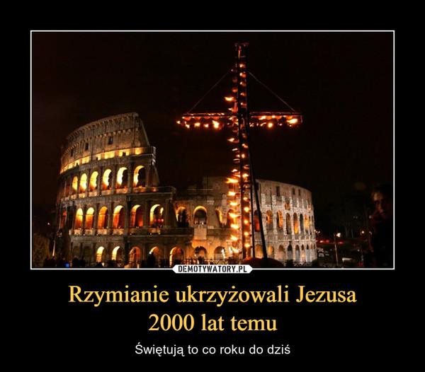 Rzymianie ukrzyżowali Jezusa2000 lat temu – Świętują to co roku do dziś