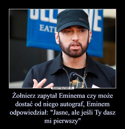 """Żołnierz zapytał Eminema czy może dostać od niego autograf, Eminem odpowiedział: """"Jasne, ale jeśli Ty dasz mi pierwszy"""""""