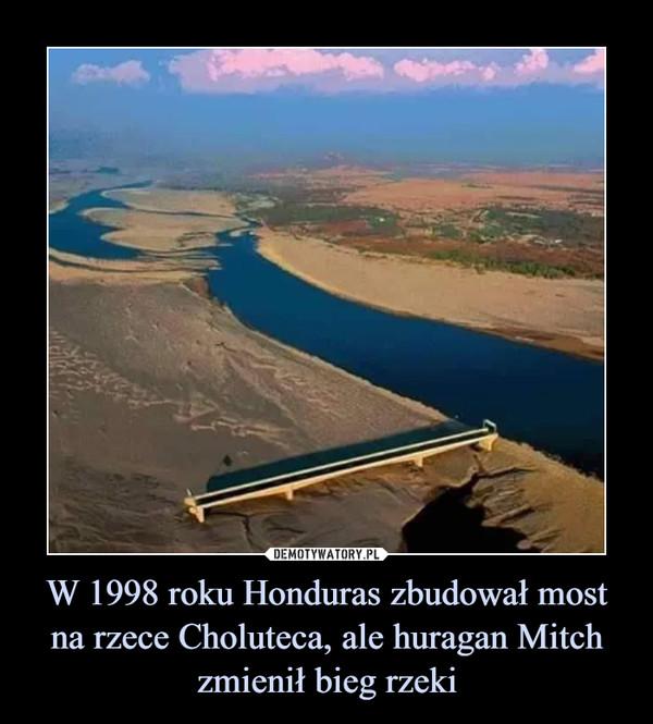 W 1998 roku Honduras zbudował most na rzece Choluteca, ale huragan Mitch zmienił bieg rzeki –