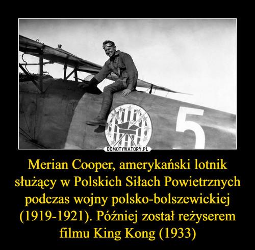 Merian Cooper, amerykański lotnik służący w Polskich Siłach Powietrznych podczas wojny polsko-bolszewickiej (1919-1921). Później został reżyserem filmu King Kong (1933)