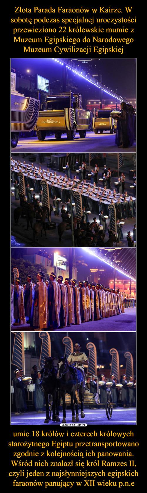 Złota Parada Faraonów w Kairze. W sobotę podczas specjalnej uroczystości przewieziono 22 królewskie mumie z Muzeum Egipskiego do Narodowego Muzeum Cywilizacji Egipskiej umie 18 królów i czterech królowych starożytnego Egiptu przetransportowano zgodnie z kolejnością ich panowania. Wśród nich znalazł się król Ramzes II, czyli jeden z najsłynniejszych egipskich faraonów panujący w XII wieku p.n.e