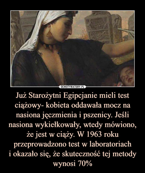 Już Starożytni Egipcjanie mieli test ciążowy- kobieta oddawała mocz na nasiona jęczmienia i pszenicy. Jeśli nasiona wykiełkowały, wtedy mówiono, że jest w ciąży. W 1963 roku przeprowadzono test w laboratoriach i okazało się, że skuteczność tej metody wynosi 70%