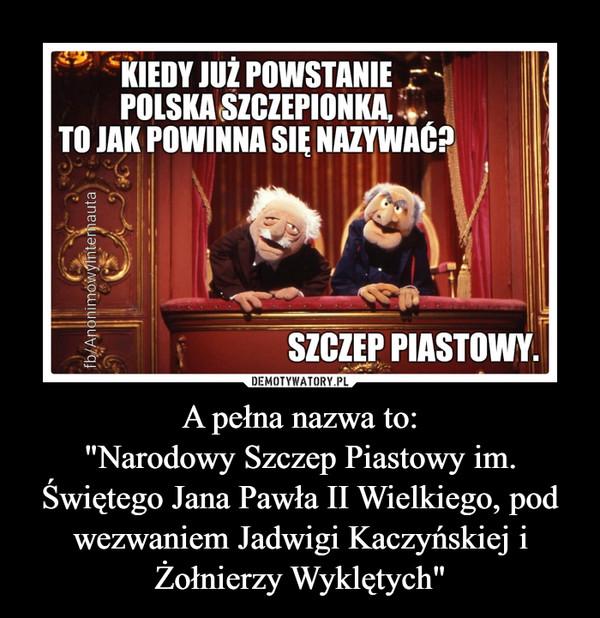 """A pełna nazwa to:""""Narodowy Szczep Piastowy im. Świętego Jana Pawła II Wielkiego, pod wezwaniem Jadwigi Kaczyńskiej i Żołnierzy Wyklętych"""" –"""