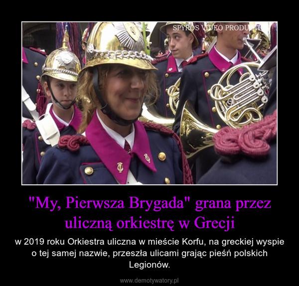 """""""My, Pierwsza Brygada"""" grana przez uliczną orkiestrę w Grecji – w 2019 roku Orkiestra uliczna w mieście Korfu, na greckiej wyspie o tej samej nazwie, przeszła ulicami grając pieśń polskich Legionów."""