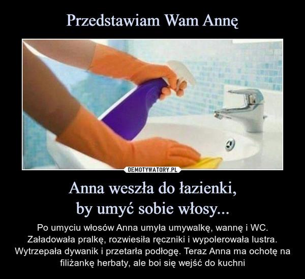 Anna weszła do łazienki,by umyć sobie włosy... – Po umyciu włosów Anna umyła umywalkę, wannę i WC. Załadowała pralkę, rozwiesiła ręczniki i wypolerowała lustra. Wytrzepała dywanik i przetarła podłogę. Teraz Anna ma ochotę na filiżankę herbaty, ale boi się wejść do kuchni