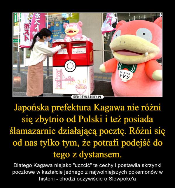 """Japońska prefektura Kagawa nie różni się zbytnio od Polski i też posiada ślamazarnie działającą pocztę. Różni się od nas tylko tym, że potrafi podejść do tego z dystansem. – Dlatego Kagawa niejako """"uczcić"""" te cechy i postawiła skrzynki pocztowe w kształcie jednego z najwolniejszych pokemonów w historii - chodzi oczywiście o Slowpoke'a"""