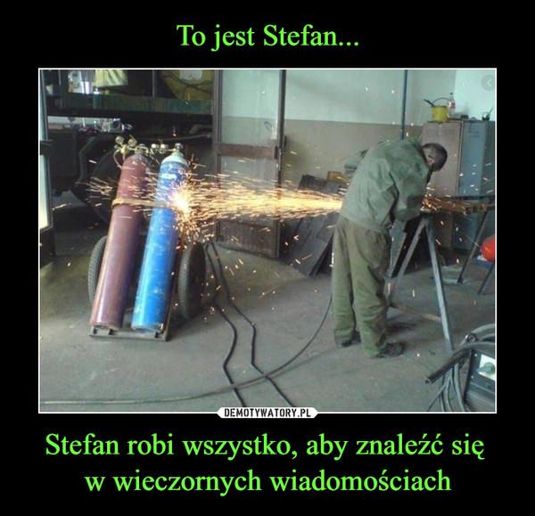 Stefan robi wszystko, aby znaleźć się w wieczornych wiadomościach –