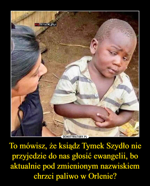 To mówisz, że ksiądz Tymek Szydło nie przyjedzie do nas głosić ewangelii, bo aktualnie pod zmienionym nazwiskiem chrzci paliwo w Orlenie? –