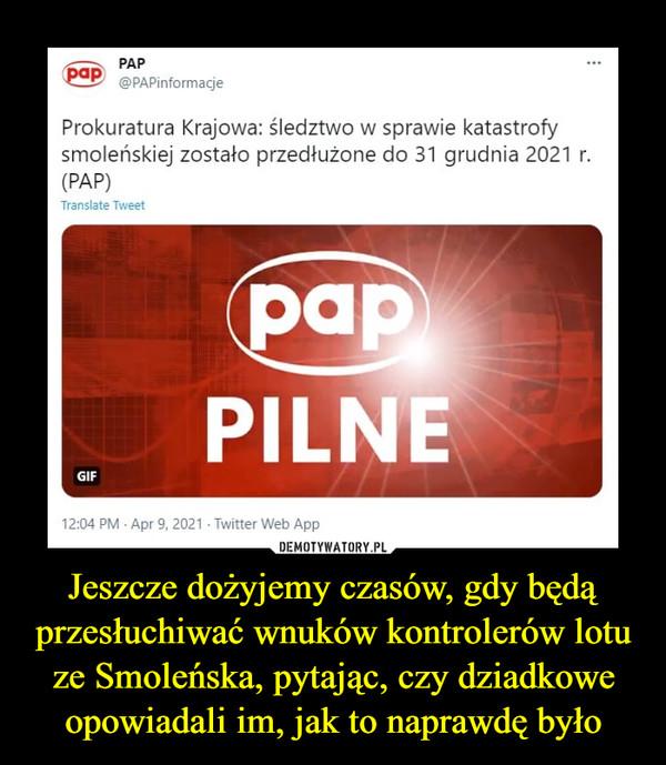 Jeszcze dożyjemy czasów, gdy będą przesłuchiwać wnuków kontrolerów lotu ze Smoleńska, pytając, czy dziadkowe opowiadali im, jak to naprawdę było –
