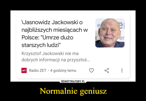 Normalnie geniusz –  Jasnowidz Jackowski o najbliższych miesiącach w Polsce: Umrze dużo starszych ludzi Krzysztof Jackowski nie ma dobrych informacji na przyszłość