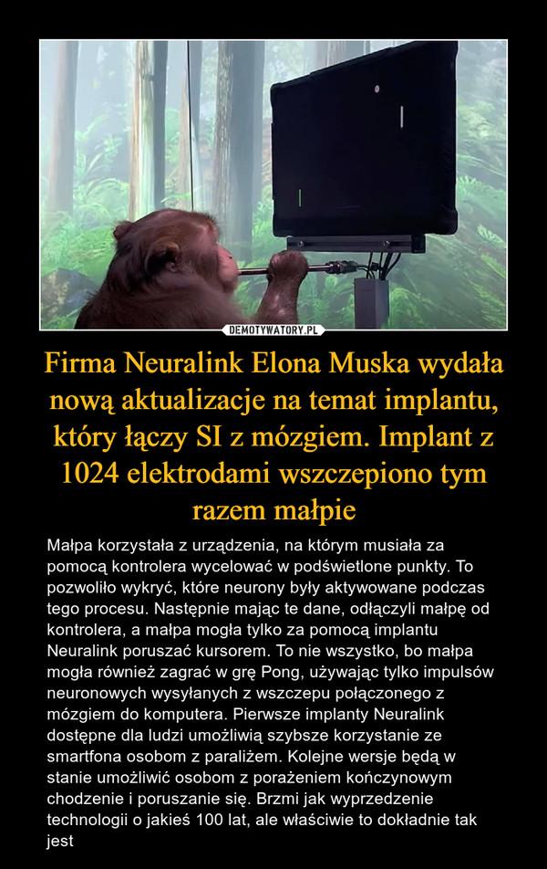Firma Neuralink Elona Muska wydała nową aktualizacje na temat implantu, który łączy SI z mózgiem. Implant z 1024 elektrodami wszczepiono tym razem małpie – Małpa korzystała z urządzenia, na którym musiała za pomocą kontrolera wycelować w podświetlone punkty. To pozwoliło wykryć, które neurony były aktywowane podczas tego procesu. Następnie mając te dane, odłączyli małpę od kontrolera, a małpa mogła tylko za pomocą implantu Neuralink poruszać kursorem. To nie wszystko, bo małpa mogła również zagrać w grę Pong, używając tylko impulsów neuronowych wysyłanych z wszczepu połączonego z mózgiem do komputera. Pierwsze implanty Neuralink dostępne dla ludzi umożliwią szybsze korzystanie ze smartfona osobom z paraliżem. Kolejne wersje będą w stanie umożliwić osobom z porażeniem kończynowym chodzenie i poruszanie się. Brzmi jak wyprzedzenie technologii o jakieś 100 lat, ale właściwie to dokładnie tak jest