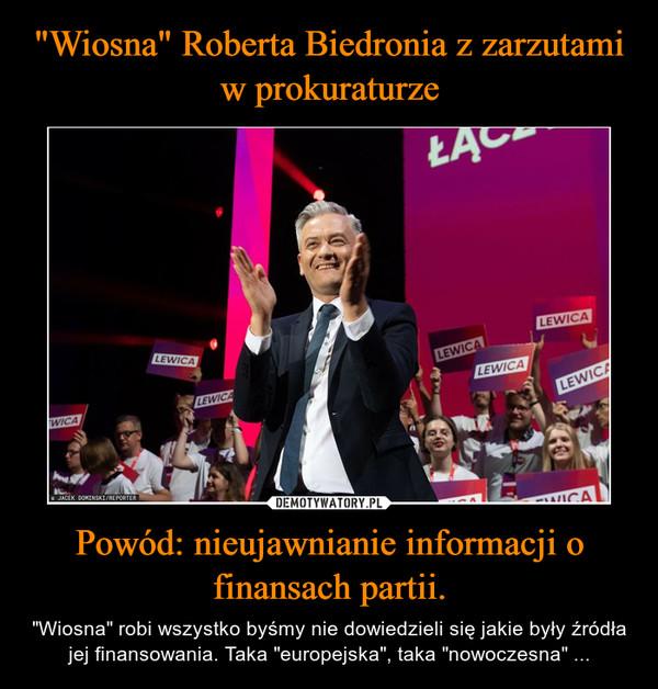 """Powód: nieujawnianie informacji o finansach partii. – """"Wiosna"""" robi wszystko byśmy nie dowiedzieli się jakie były źródła jej finansowania. Taka """"europejska"""", taka """"nowoczesna"""" ..."""