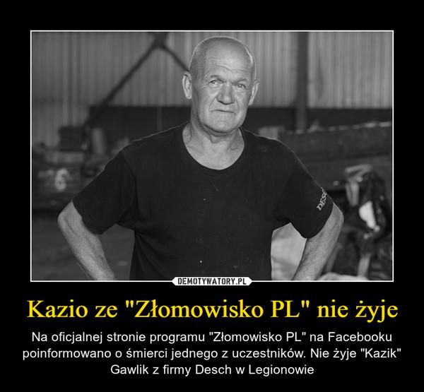 """Kazio ze """"Złomowisko PL"""" nie żyje – Na oficjalnej stronie programu """"Złomowisko PL"""" na Facebooku poinformowano o śmierci jednego z uczestników. Nie żyje """"Kazik"""" Gawlik z firmy Desch w Legionowie"""