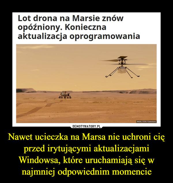 Nawet ucieczka na Marsa nie uchroni cię przed irytującymi aktualizacjami Windowsa, które uruchamiają się w najmniej odpowiednim momencie –  Lot drona na Marsie znówopóźniony. Koniecznaaktualizacja oprogramowania