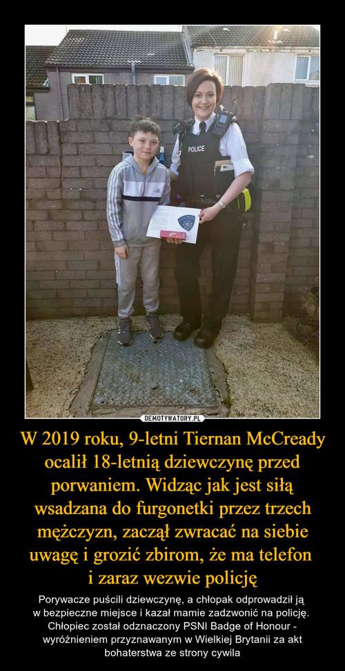 W 2019 roku, 9-letni Tiernan McCready ocalił 18-letnią dziewczynę przed porwaniem. Widząc jak jest siłą wsadzana do furgonetki przez trzech mężczyzn, zaczął zwracać na siebie uwagę i grozić zbirom, że ma telefon  i zaraz wezwie policję