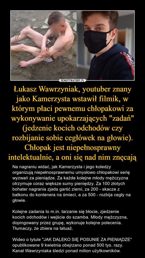 """Łukasz Wawrzyniak, youtuber znany jako Kamerzysta wstawił filmik, w którym płaci pewnemu chłopakowi za wykonywanie upokarzających """"zadań"""" (jedzenie kocich odchodów czy rozbijanie sobie cegłówek na głowie). Chłopak jest niepełnosprawny intelektualnie, a oni się nad nim znęcają"""
