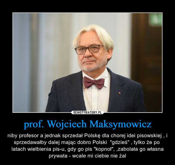 """prof. Wojciech Maksymowicz – niby profesor a jednak sprzedał Polskę dla chorej idei pisowskiej , i sprzedawałby dalej mając dobro Polski  """"gdzieś"""" , tylko że po  latach wielbienia pis-u, gdy go pis """"kopnoł"""", ,zabolała go własna prywata - wcale mi ciebie nie żal"""