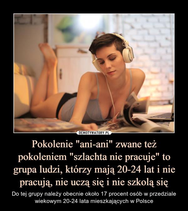 """Pokolenie """"ani-ani"""" zwane też pokoleniem """"szlachta nie pracuje"""" to grupa ludzi, którzy mają 20-24 lat i nie pracują, nie uczą się i nie szkolą się – Do tej grupy należy obecnie około 17 procent osób w przedziale wiekowym 20-24 lata mieszkających w Polsce"""
