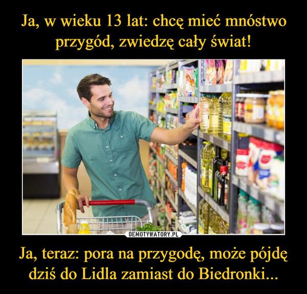Ja, w wieku 13 lat: chcę mieć mnóstwo przygód, zwiedzę cały świat! Ja, teraz: pora na przygodę, może pójdę dziś do Lidla zamiast do Biedronki...
