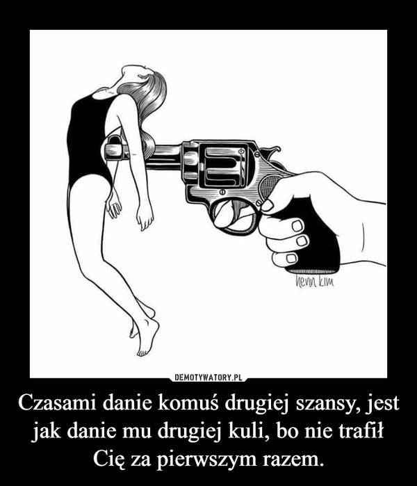 Czasami danie komuś drugiej szansy, jest jak danie mu drugiej kuli, bo nie trafił Cię za pierwszym razem. –