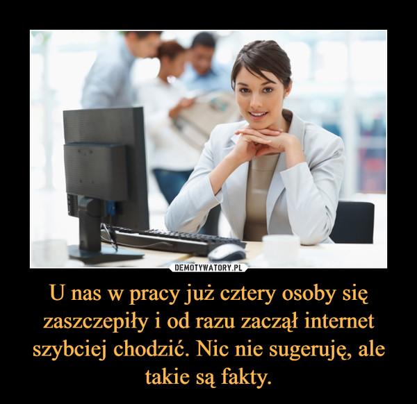 U nas w pracy już cztery osoby się zaszczepiły i od razu zaczął internet szybciej chodzić. Nic nie sugeruję, ale takie są fakty. –