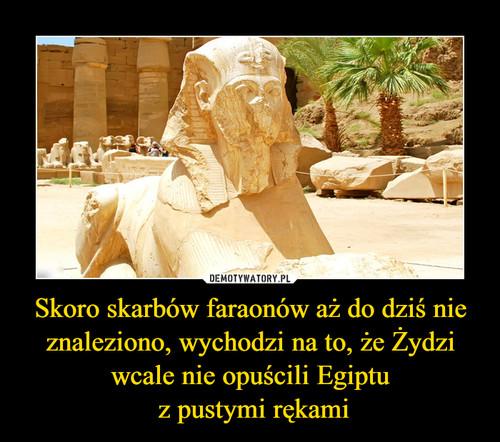 Skoro skarbów faraonów aż do dziś nie znaleziono, wychodzi na to, że Żydzi wcale nie opuścili Egiptu  z pustymi rękami