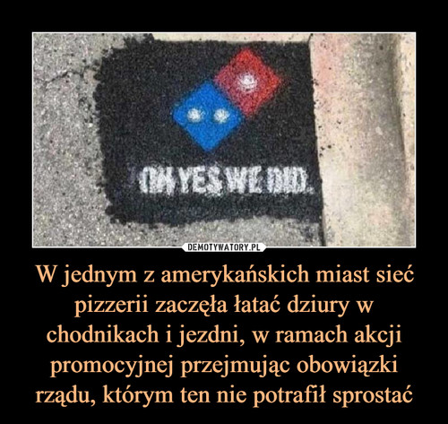 W jednym z amerykańskich miast sieć pizzerii zaczęła łatać dziury w chodnikach i jezdni, w ramach akcji promocyjnej przejmując obowiązki rządu, którym ten nie potrafił sprostać