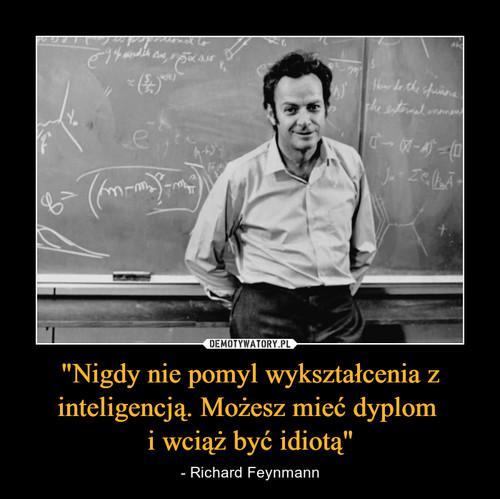 """""""Nigdy nie pomyl wykształcenia z inteligencją. Możesz mieć dyplom  i wciąż być idiotą"""""""