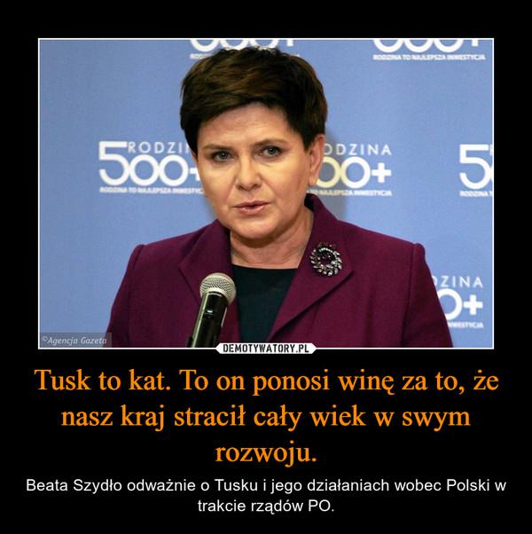 Tusk to kat. To on ponosi winę za to, że nasz kraj stracił cały wiek w swym rozwoju. – Beata Szydło odważnie o Tusku i jego działaniach wobec Polski w trakcie rządów PO.
