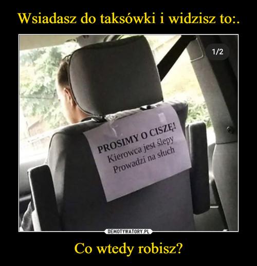 Wsiadasz do taksówki i widzisz to:. Co wtedy robisz?