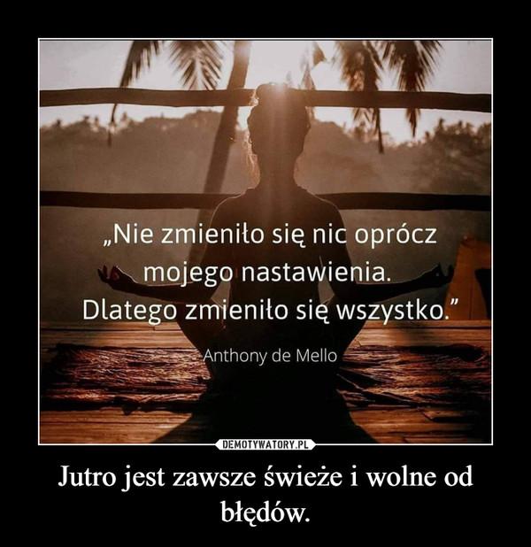 Jutro jest zawsze świeże i wolne od błędów. –