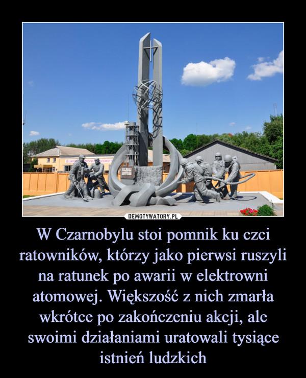 W Czarnobylu stoi pomnik ku czci ratowników, którzy jako pierwsi ruszyli na ratunek po awarii w elektrowni atomowej. Większość z nich zmarła wkrótce po zakończeniu akcji, ale swoimi działaniami uratowali tysiące istnień ludzkich –