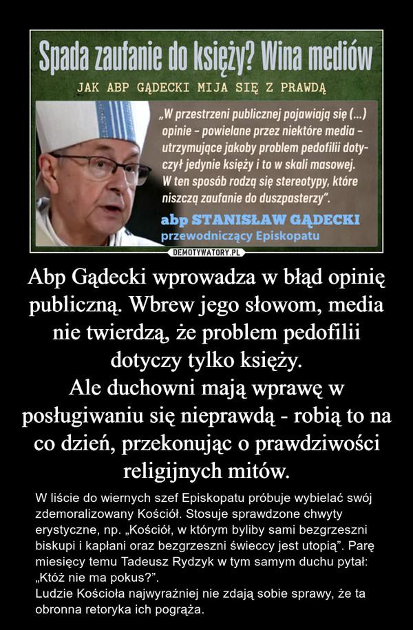 """Abp Gądecki wprowadza w błąd opinię publiczną. Wbrew jego słowom, media nie twierdzą, że problem pedofilii dotyczy tylko księży.Ale duchowni mają wprawę w posługiwaniu się nieprawdą - robią to na co dzień, przekonując o prawdziwości religijnych mitów. – W liście do wiernych szef Episkopatu próbuje wybielać swój zdemoralizowany Kościół. Stosuje sprawdzone chwyty erystyczne, np. """"Kościół, w którym byliby sami bezgrzeszni biskupi i kapłani oraz bezgrzeszni świeccy jest utopią"""". Parę miesięcy temu Tadeusz Rydzyk w tym samym duchu pytał: """"Któż nie ma pokus?"""".Ludzie Kościoła najwyraźniej nie zdają sobie sprawy, że ta obronna retoryka ich pogrąża."""