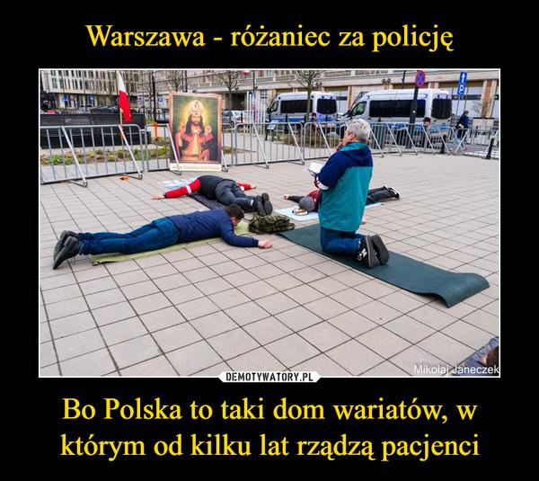 Bo Polska to taki dom wariatów, w którym od kilku lat rządzą pacjenci –