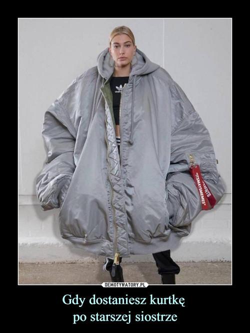 Gdy dostaniesz kurtkę  po starszej siostrze